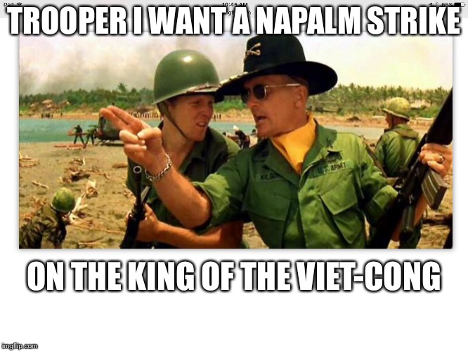 First of the ninth | TROOPER I WANT A NAPALM STRIKE ON THE KING OF THE VIET-CONG | image tagged in first of the ninth | made w/ Imgflip meme maker