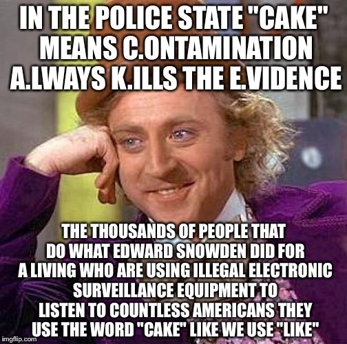 "Creepy Condescending Wonka Meme | IN THE POLICE STATE ""CAKE"" MEANS C.ONTAMINATION A.LWAYS K.ILLS THE E.VIDENCE THE THOUSANDS OF PEOPLE THAT DO WHAT EDWARD SNOWDEN DID FOR A L 