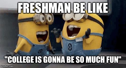 "Excited Minions Meme | FRESHMAN BE LIKE ""COLLEGE IS GONNA BE SO MUCH FUN"" 