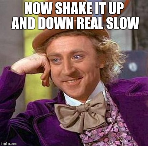 Creepy Condescending Wonka Meme | NOW SHAKE IT UP AND DOWN REAL SLOW | image tagged in memes,creepy condescending wonka | made w/ Imgflip meme maker