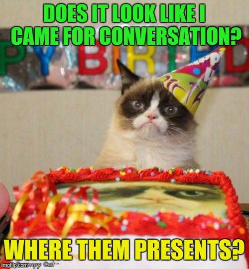 Grumpy Cat Birthday Meme | DOES IT LOOK LIKE I CAME FOR CONVERSATION? WHERE THEM PRESENTS? | image tagged in memes,grumpy cat birthday,grumpy cat | made w/ Imgflip meme maker