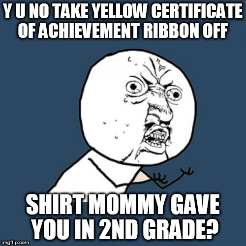 Y U No Meme | Y U NO TAKE YELLOW CERTIFICATE OF ACHIEVEMENT RIBBON OFF SHIRT MOMMY GAVE YOU IN 2ND GRADE? | image tagged in memes,y u no | made w/ Imgflip meme maker