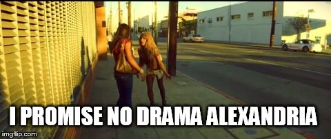 I promise no drama | I PROMISE NO DRAMA ALEXANDRIA | image tagged in tangerine,kiki,hookers,prostitute,los angeles,memes | made w/ Imgflip meme maker