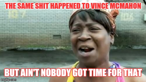 Aint Nobody Got Time For That Meme | THE SAME SHIT HAPPENED TO VINCE MCMAHON BUT AIN'T NOBODY GOT TIME FOR THAT | image tagged in memes,aint nobody got time for that | made w/ Imgflip meme maker
