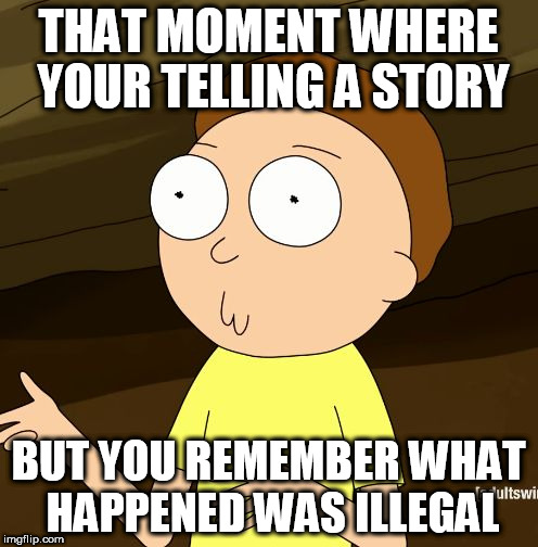 Do you even Rick and Morty | THAT MOMENT WHERE YOUR TELLING A STORY BUT YOU REMEMBER WHAT HAPPENED WAS ILLEGAL | image tagged in do you even rick and morty | made w/ Imgflip meme maker