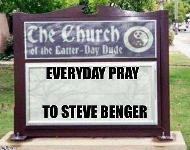 Church sign | EVERYDAY PRAY TO STEVE BENGER | image tagged in church sign | made w/ Imgflip meme maker