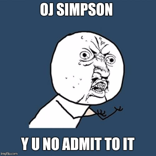 Y U No Meme | OJ SIMPSON Y U NO ADMIT TO IT | image tagged in memes,y u no | made w/ Imgflip meme maker