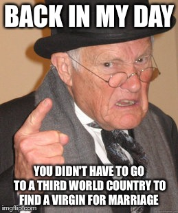 Back In My Day Meme | BACK IN MY DAY YOU DIDN'T HAVE TO GO TO A THIRD WORLD COUNTRY TO FIND A VIRGIN FOR MARRIAGE | image tagged in memes,back in my day | made w/ Imgflip meme maker