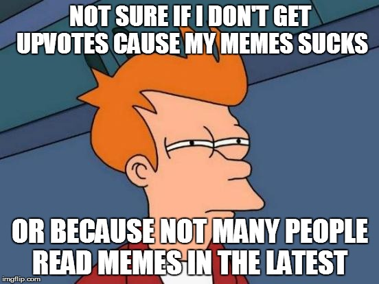 Futurama Fry Meme | NOT SURE IF I DON'T GET UPVOTES CAUSE MY MEMES SUCKS OR BECAUSE NOT MANY PEOPLE READ MEMES IN THE LATEST | image tagged in memes,futurama fry | made w/ Imgflip meme maker