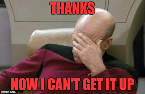 Captain Picard Facepalm Meme | THANKS NOW I CAN'T GET IT UP | image tagged in memes,captain picard facepalm | made w/ Imgflip meme maker