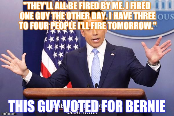 """THEY'LL ALL BE FIRED BY ME. I FIRED ONE GUY THE OTHER DAY. I HAVE THREE TO FOUR PEOPLE I'LL FIRE TOMORROW."" THIS GUY VOTED FOR BERNIE 