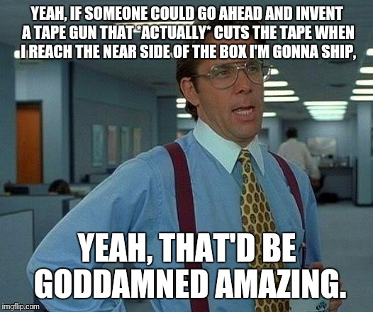 So I don't waste two extra feet of tape. | YEAH, IF SOMEONE COULD GO AHEAD AND INVENT A TAPE GUN THAT *ACTUALLY* CUTS THE TAPE WHEN I REACH THE NEAR SIDE OF THE BOX I'M GONNA SHIP, YE | image tagged in memes,that would be great | made w/ Imgflip meme maker