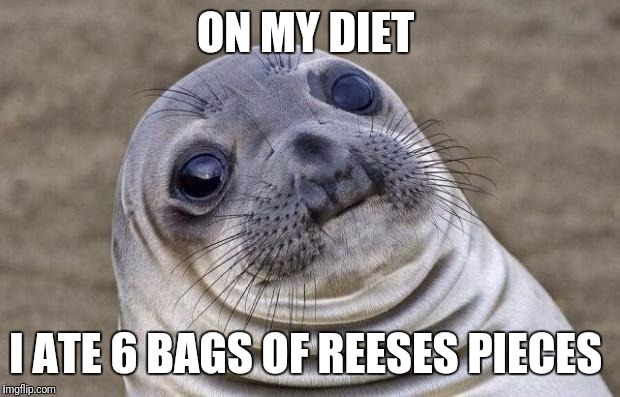 Awkward Moment Sealion Meme | ON MY DIET I ATE 6 BAGS OF REESES PIECES | image tagged in memes,awkward moment sealion | made w/ Imgflip meme maker