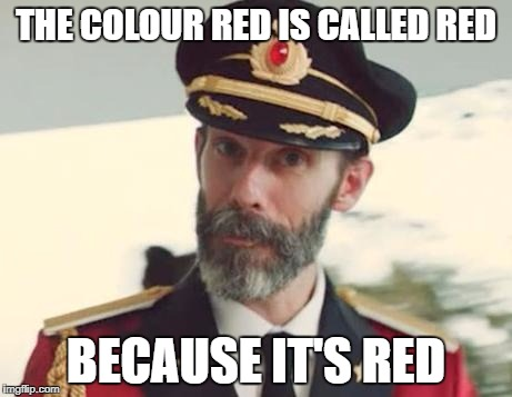 You may now thank me for your massively increased IQ | THE COLOUR RED IS CALLED RED BECAUSE IT'S RED | image tagged in captain obvious,dank memes,funny,bad puns,sarcasm,donald trump | made w/ Imgflip meme maker