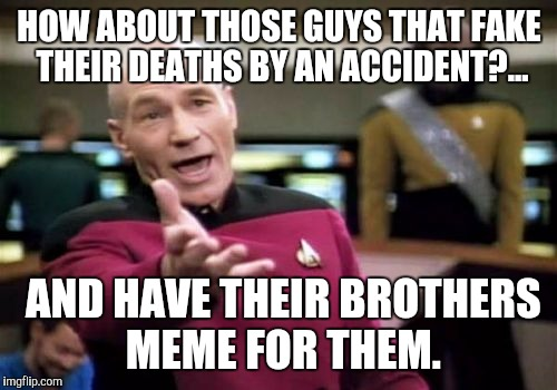 Picard Wtf Meme | HOW ABOUT THOSE GUYS THAT FAKE THEIR DEATHS BY AN ACCIDENT?... AND HAVE THEIR BROTHERS MEME FOR THEM. | image tagged in memes,picard wtf | made w/ Imgflip meme maker