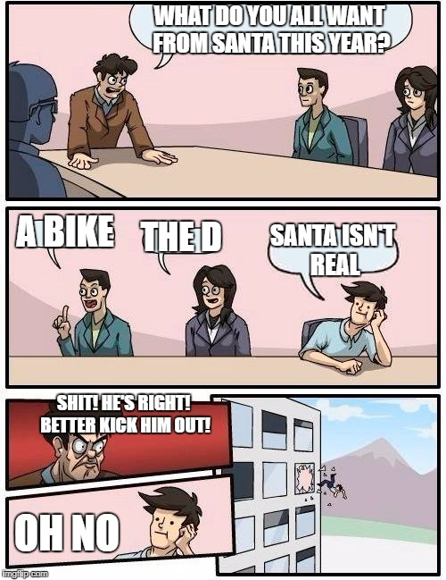 Boardroom Meeting Suggestion Meme | WHAT DO YOU ALL WANT FROM SANTA THIS YEAR? A BIKE THE D SANTA ISN'T REAL SHIT! HE'S RIGHT! BETTER KICK HIM OUT! OH NO | image tagged in memes,boardroom meeting suggestion | made w/ Imgflip meme maker