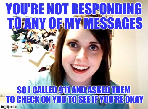 Overly Attached Girlfriend Meme | YOU'RE NOT RESPONDING TO ANY OF MY MESSAGES SO I CALLED 911 AND ASKED THEM TO CHECK ON YOU TO SEE IF YOU'RE OKAY | image tagged in memes,overly attached girlfriend | made w/ Imgflip meme maker
