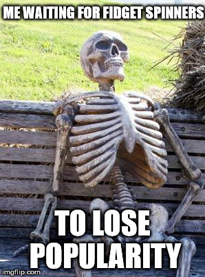 [droning whizzing sound continues] | ME WAITING FOR FIDGET SPINNERS TO LOSE POPULARITY | image tagged in memes,waiting skeleton,fidget spinners | made w/ Imgflip meme maker