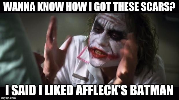 And everybody loses their minds Meme | WANNA KNOW HOW I GOT THESE SCARS? I SAID I LIKED AFFLECK'S BATMAN | image tagged in memes,and everybody loses their minds | made w/ Imgflip meme maker