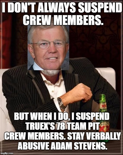 The Most Interesting Man In The World | I DON'T ALWAYS SUSPEND CREW MEMBERS. BUT WHEN I DO, I SUSPEND TRUEX'S 78 TEAM PIT CREW MEMBERS. STAY VERBALLY ABUSIVE ADAM STEVENS. | image tagged in memes,the most interesting man in the world,joe gibbs,nascar,suspension,politics | made w/ Imgflip meme maker