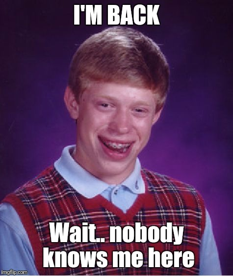 fml | I'M BACK Wait.. nobody knows me here | image tagged in memes,bad luck brian | made w/ Imgflip meme maker
