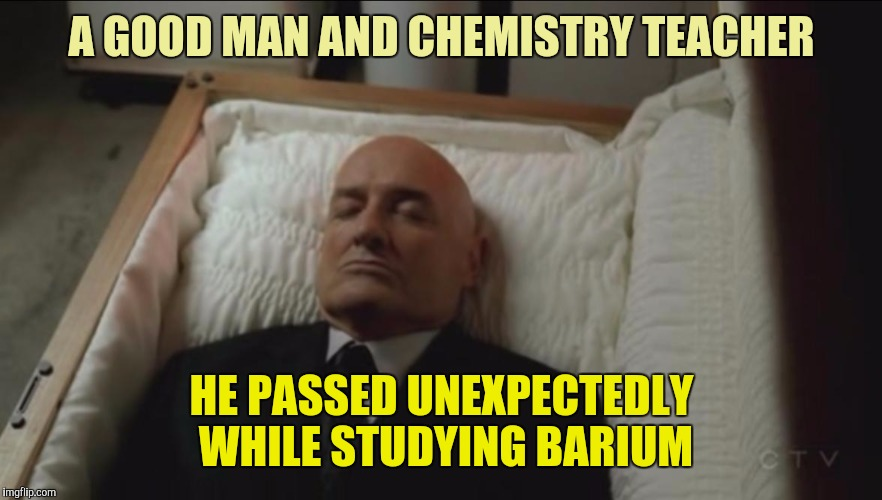 Is there some connection here ? | A GOOD MAN AND CHEMISTRY TEACHER HE PASSED UNEXPECTEDLY WHILE STUDYING BARIUM | image tagged in memes,coffin,dead man | made w/ Imgflip meme maker