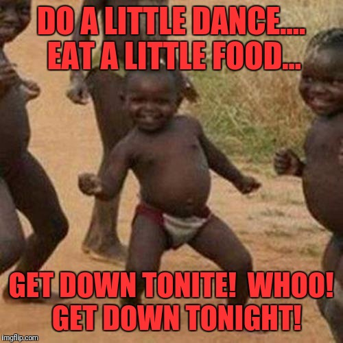 Third World Success Kid Meme | DO A LITTLE DANCE.... EAT A LITTLE FOOD... GET DOWN TONITE!  WHOO!  GET DOWN TONIGHT! | image tagged in memes,third world success kid | made w/ Imgflip meme maker