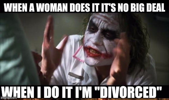 "WHEN A WOMAN DOES IT IT'S NO BIG DEAL WHEN I DO IT I'M ""DIVORCED"" 