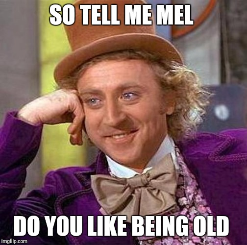 Creepy Condescending Wonka Meme | SO TELL ME MEL DO YOU LIKE BEING OLD | image tagged in memes,creepy condescending wonka | made w/ Imgflip meme maker