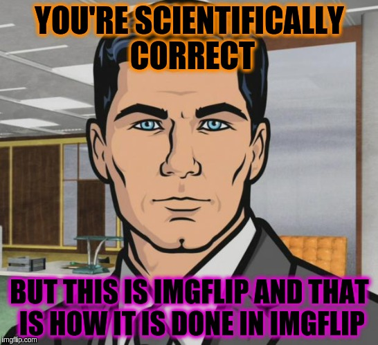 Archer Meme | YOU'RE SCIENTIFICALLY CORRECT BUT THIS IS IMGFLIP AND THAT IS HOW IT IS DONE IN IMGFLIP | image tagged in memes,archer | made w/ Imgflip meme maker
