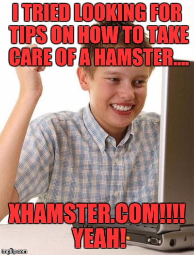 First Day On The Internet Kid Meme | I TRIED LOOKING FOR TIPS ON HOW TO TAKE CARE OF A HAMSTER.... XHAMSTER.COM!!!! YEAH! | image tagged in memes,first day on the internet kid | made w/ Imgflip meme maker