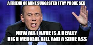 all the times | A FRIEND OF MINE SUGGESTED I TRY PHONE SEX NOW ALL I HAVE IS A REALLY HIGH MEDICAL BILL AND A SORE ASS | image tagged in all the times | made w/ Imgflip meme maker