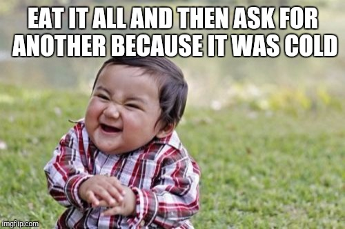 Evil Toddler Meme | EAT IT ALL AND THEN ASK FOR ANOTHER BECAUSE IT WAS COLD | image tagged in memes,evil toddler | made w/ Imgflip meme maker