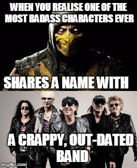 Scorpion VS Scorpions  | WHEN YOU REALISE ONE OF THE MOST BADASS CHARACTERS EVER SHARES A NAME WITH A CRAPPY, OUT-DATED BAND | image tagged in music joke,mortal kombat,scorpion,scorpions,music | made w/ Imgflip meme maker