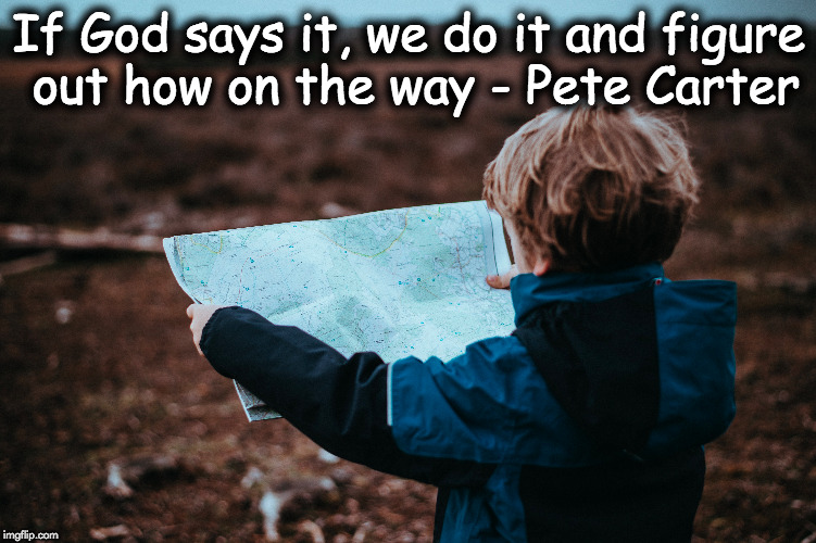 If God says it... | If God says it, we do it and figure out how on the way - Pete Carter | image tagged in god,says,do,faith,journey,follow | made w/ Imgflip meme maker