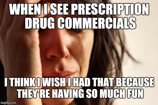 First World Problems Meme | WHEN I SEE PRESCRIPTION DRUG COMMERCIALS I THINK I WISH I HAD THAT BECAUSE THEY'RE HAVING SO MUCH FUN | image tagged in memes,first world problems | made w/ Imgflip meme maker