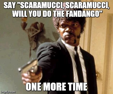 "Say That Again I Dare You Meme | SAY ""SCARAMUCCI, SCARAMUCCI, WILL YOU DO THE FANDANGO"" ONE MORE TIME 