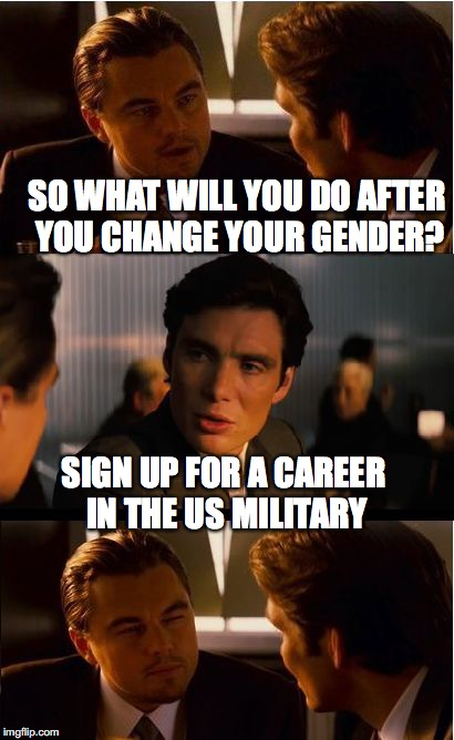 Bad Timing | SO WHAT WILL YOU DO AFTER YOU CHANGE YOUR GENDER? SIGN UP FOR A CAREER IN THE US MILITARY | image tagged in memes,inception,transgender,military | made w/ Imgflip meme maker