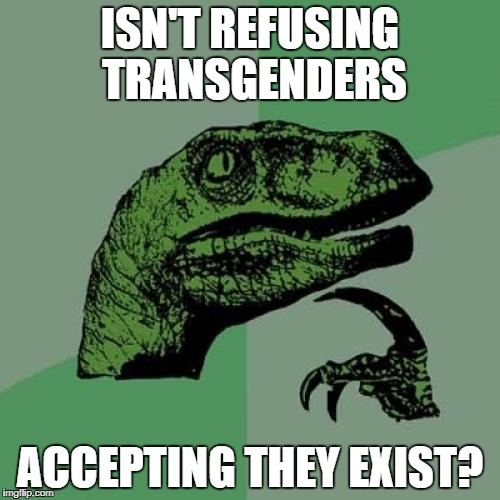 Philosoraptor Meme | ISN'T REFUSING TRANSGENDERS ACCEPTING THEY EXIST? | image tagged in memes,philosoraptor | made w/ Imgflip meme maker