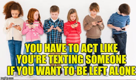 YOU HAVE TO ACT LIKE YOU'RE TEXTING SOMEONE IF YOU WANT TO BE LEFT ALONE | made w/ Imgflip meme maker