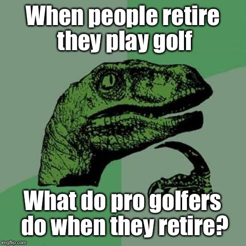 Philosoraptor Meme | When people retire they play golf What do pro golfers do when they retire? | image tagged in memes,philosoraptor | made w/ Imgflip meme maker