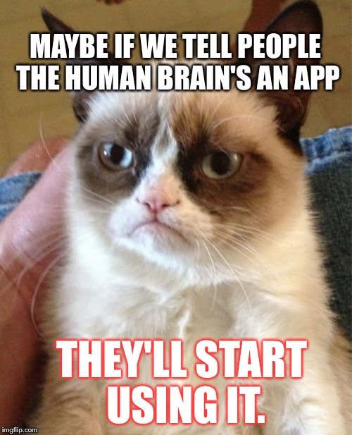 Grumpy Cat Meme | MAYBE IF WE TELL PEOPLE THE HUMAN BRAIN'S AN APP THEY'LL START USING IT. | image tagged in memes,grumpy cat | made w/ Imgflip meme maker