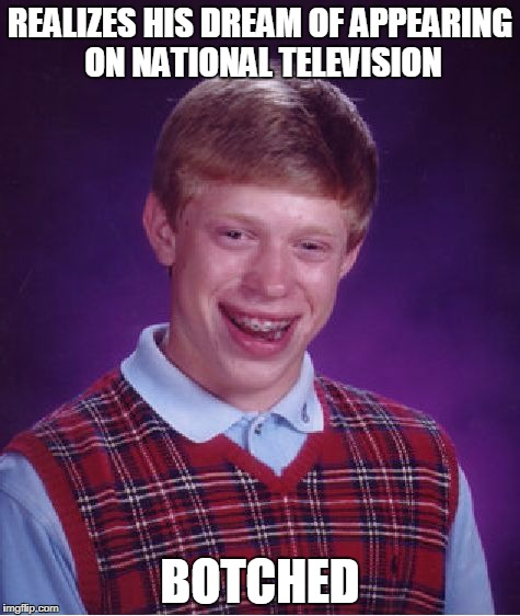 Bad Luck Brian Meme | REALIZES HIS DREAM OF APPEARING ON NATIONAL TELEVISION BOTCHED | image tagged in memes,bad luck brian | made w/ Imgflip meme maker