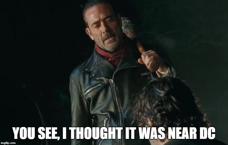 Negan Playing Eeny Meeny Miny Moe | YOU SEE, I THOUGHT IT WAS NEAR DC | image tagged in negan playing eeny meeny miny moe | made w/ Imgflip meme maker
