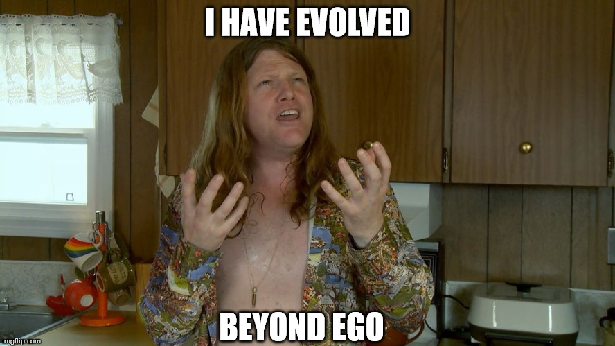Beyond Ego | I HAVE EVOLVED BEYOND EGO | image tagged in weird spiritual bastard | made w/ Imgflip meme maker