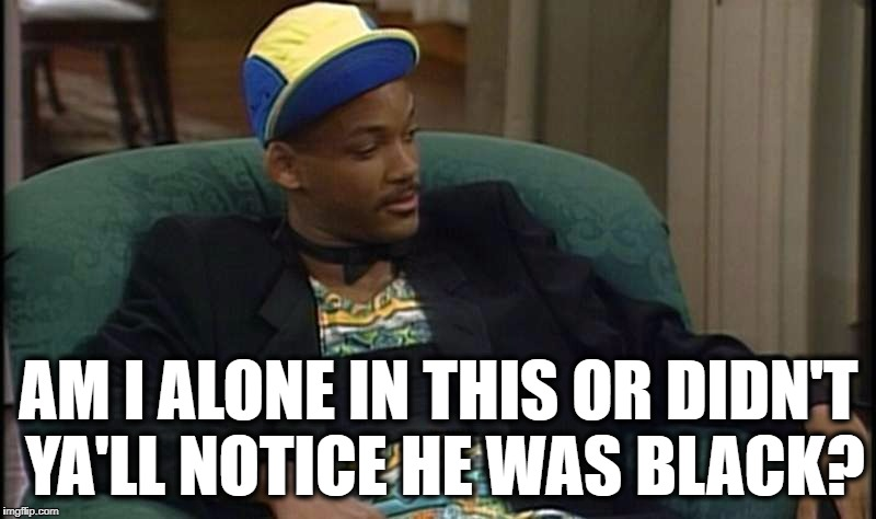 Will Smith Dafuq Face | AM I ALONE IN THIS OR DIDN'T YA'LL NOTICE HE WAS BLACK? | image tagged in will smith dafuq face | made w/ Imgflip meme maker