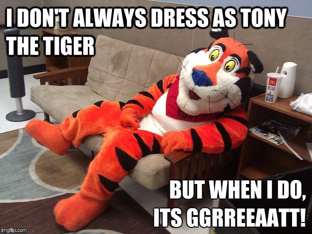 Tony the Tiger for Tiger Week (TigerLegend1046 Event) | I DON'T ALWAYS DRESS AS TONY THE TIGER BUT WHEN I DO, ITS GGRREEAATT! | image tagged in memes,funny,tiger week,tigers,animals,cosplay | made w/ Imgflip meme maker