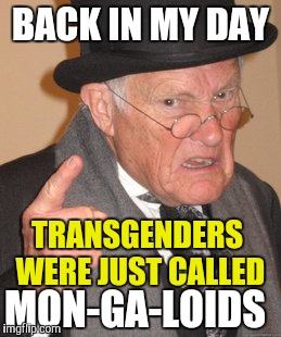 Back In My Day Meme | BACK IN MY DAY TRANSGENDERS WERE JUST CALLED MON-GA-LOIDS | image tagged in memes,back in my day | made w/ Imgflip meme maker