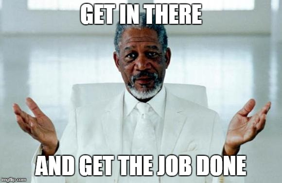 God Morgan Freeman | GET IN THERE AND GET THE JOB DONE | image tagged in god morgan freeman | made w/ Imgflip meme maker