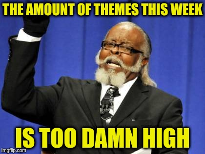 Too Damn High Meme | THE AMOUNT OF THEMES THIS WEEK IS TOO DAMN HIGH | image tagged in memes,too damn high | made w/ Imgflip meme maker